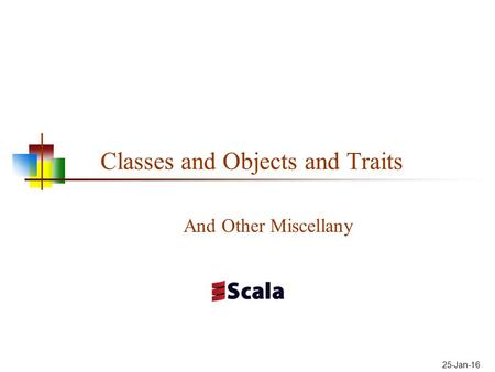 Classes and Objects and Traits And Other Miscellany 25-Jan-16.