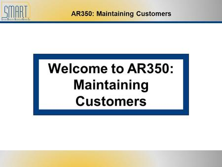 AR350: Maintaining Customers Welcome to AR350: Maintaining Customers.