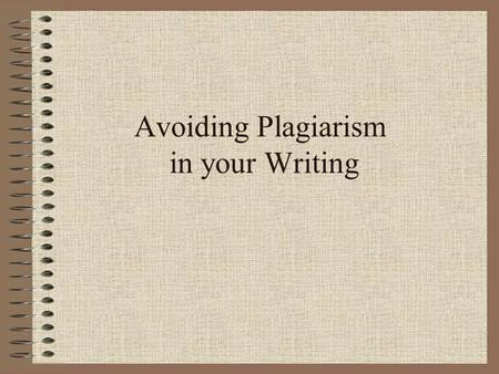 Avoiding Plagiarism in your Writing. Awareness Plagiarism is not a passive act. It doesn't happen TO you. As the researcher and writer, it is your responsibility.