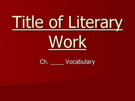 Title of Literary Work Ch. ____ Vocabulary. Teacher Directions Fill in each of the colored slides with a vocabulary word from the text you will be teaching.