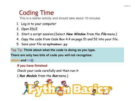Coding Time This is a starter activity and should take about 10 minutes [ slide 1 ] 1.Log in to your computer 2.Open IDLE 3.Start a script session (Select.