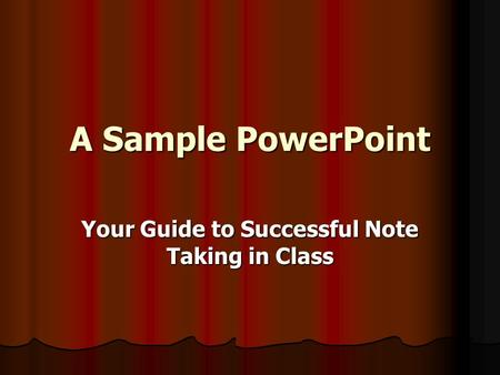 A Sample PowerPoint Your Guide to Successful Note Taking in Class.