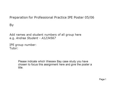 Page 1 Preparation for Professional Practice IPE Poster 05/06 By Add names and student numbers of all group here e.g. Andrea Student - A1234567 IPE group.