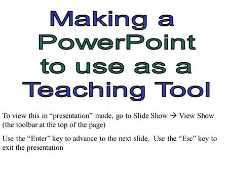 "To view this in ""presentation"" mode, go to Slide Show  View Show (the toolbar at the top of the page) Use the ""Enter"" key to advance to the next slide."