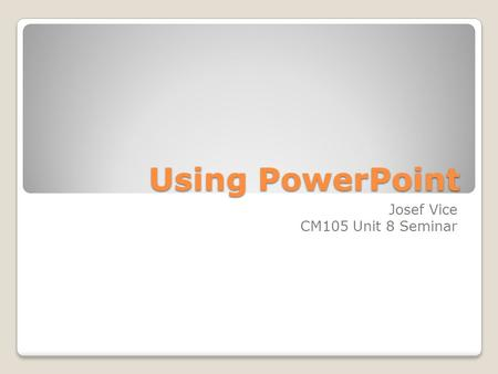 Using PowerPoint Josef Vice CM105 Unit 8 Seminar.