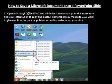 How to Save a Microsoft Document onto a PowerPoint Slide 1. Open Microsoft Office Word and minimize it so you can go to the internet to find your information.