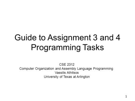 Guide to Assignment 3 and 4 Programming Tasks 1 CSE 2312 Computer Organization and Assembly Language Programming Vassilis Athitsos University of Texas.