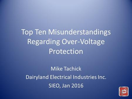 Top Ten Misunderstandings Regarding Over-Voltage Protection Mike Tachick Dairyland Electrical Industries Inc. SIEO, Jan 2016.