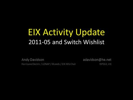 EIX Activity Update 2011-05 and Switch Wishlist Andy Davidson Hurricane Electric / LONAP / IXLeeds / EIX-WG Chair RIPE63, VIE.