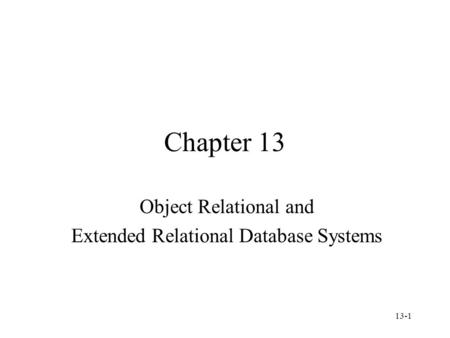 13-1 Chapter 13 Object Relational and Extended Relational Database Systems.