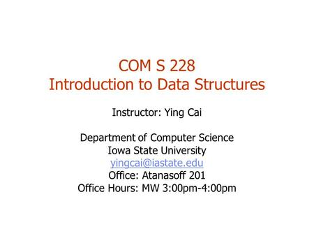 COM S 228 Introduction to Data Structures Instructor: Ying Cai Department of Computer Science Iowa State University Office: Atanasoff.