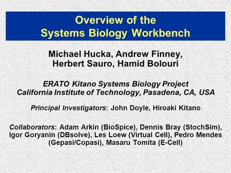Overview of the Systems Biology Workbench Michael Hucka, Andrew Finney, Herbert Sauro, Hamid Bolouri ERATO Kitano Systems Biology Project California Institute.