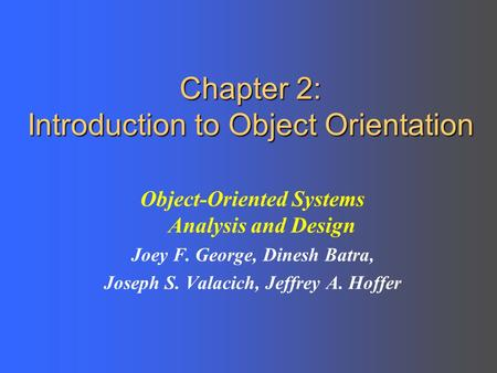 Chapter 2: Introduction to Object Orientation Object-Oriented Systems Analysis and Design Joey F. George, Dinesh Batra, Joseph S. Valacich, Jeffrey A.