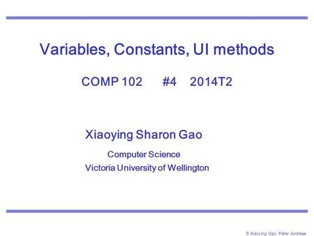 © Xiaoying Gao, Peter Andreae Variables, Constants, UI methods COMP 102 #4 2014T2 Xiaoying Sharon Gao Computer Science Victoria University of Wellington.