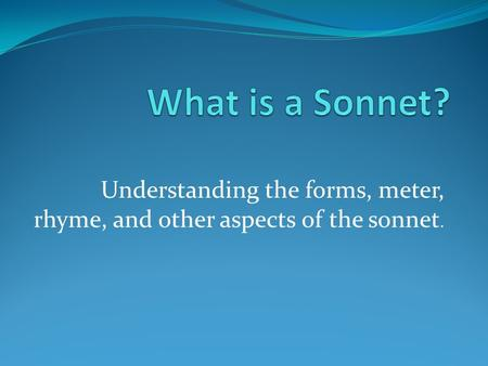 Understanding the forms, meter, rhyme, and other aspects of the sonnet.