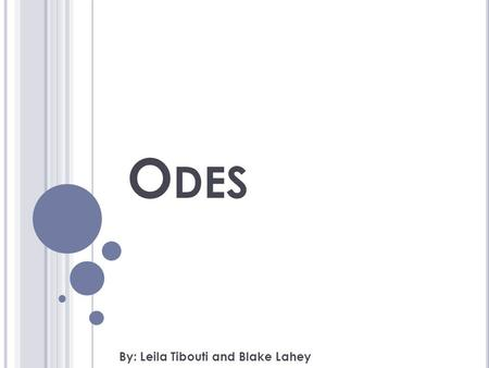 O DES By: Leila Tibouti and Blake Lahey. O BJECTIVES Students will be able to understand the essentials of Odes using the presentation. Students will.