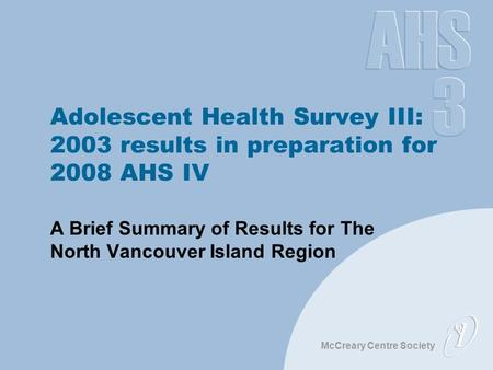 McCreary Centre Society Adolescent Health Survey III: 2003 results in preparation for 2008 AHS IV A Brief Summary of Results for The North Vancouver Island.
