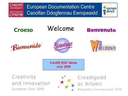 Welcome Croeso Cardiff EDC News July 2009. helping you find out about the European Union and the countries of Europe promoting debate about the EU and.