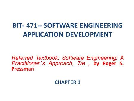 BIT- 471-- SOFTWARE ENGINEERING APPLICATION DEVELOPMENT Referred Textbook: Software Engineering: A Practitioner's Approach, 7/e, by Roger S. Pressman CHAPTER.