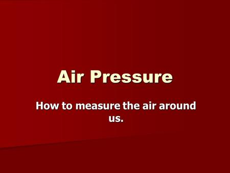 Air Pressure How to measure the air around us.. Air pressure is the force exerted on you by the weight of tiny particles of air (air molecules). Although.