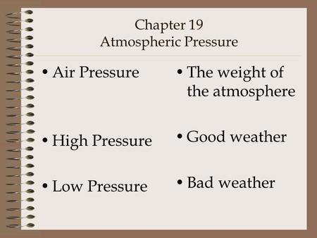 Chapter 19 Atmospheric Pressure Air Pressure High Pressure Low Pressure The weight of the atmosphere Good weather Bad weather.