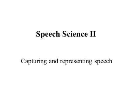Speech Science II Capturing and representing speech.