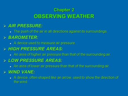 Chapter 2 OBSERVING WEATHER AAAAIR PRESSURE: The push of the air in all directions against its surroundings. BBBBAROMETER: A device used to measure.