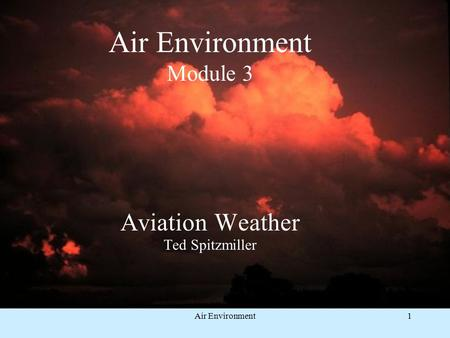 Air Environment1 Air Environment Module 3 Aviation Weather Ted Spitzmiller.