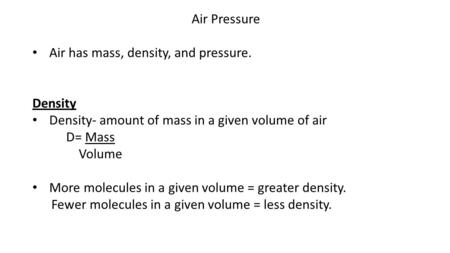 Air Pressure Air has mass, density, and pressure. Density Density- amount of mass in a given volume of air D= Mass Volume More molecules in a given volume.
