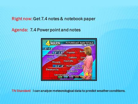 Right now: Get 7.4 notes & notebook paper Agenda: 7.4 Power point and notes TN Standard: I can analyze meteorological data to predict weather conditions.