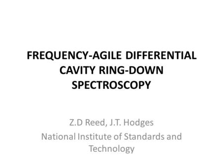 FREQUENCY-AGILE DIFFERENTIAL CAVITY RING-DOWN SPECTROSCOPY Z.D Reed, J.T. Hodges National Institute of Standards and Technology.