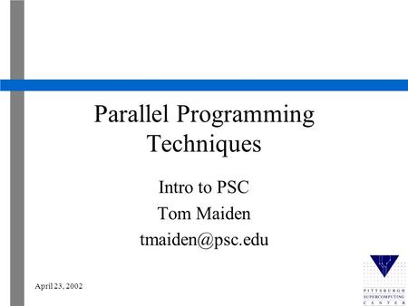 April 23, 2002 Parallel Programming Techniques Intro to PSC Tom Maiden