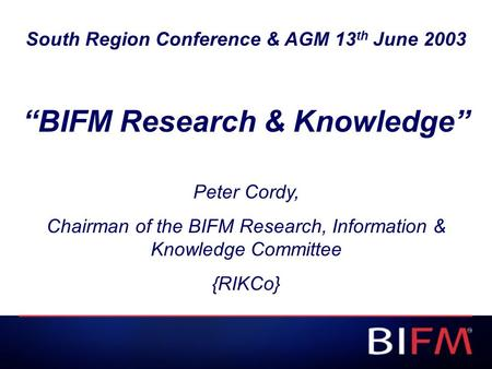 "South Region Conference & AGM 13 th June 2003 ""BIFM Research & Knowledge"" Peter Cordy, Chairman of the BIFM Research, Information & Knowledge Committee."
