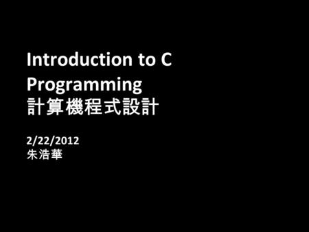 1 Introduction to C Programming 計算機程式設計 2/22/2012 朱浩華.