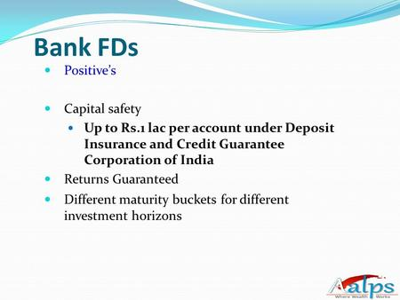 Bank FDs Positive's Capital safety Up to Rs.1 lac per account under Deposit Insurance and Credit Guarantee Corporation of India Returns Guaranteed Different.