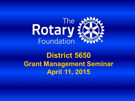District 5650 Grant Management Seminar April 11, 2015.