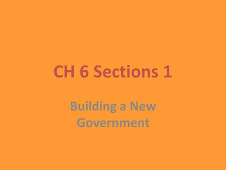 CH 6 Sections 1 Building a New Government. Although the Constitution provided a strong foundation, it was not a detailed blue print for governing. There.