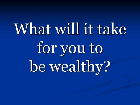 What will it take for you to be wealthy?. It Starts HERE!!! Learn The Wealth Formula Learn The Wealth Formula Learn Types of Income Learn Types of Income.