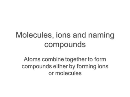 Molecules, ions and naming compounds Atoms combine together to form compounds either by forming ions or molecules.
