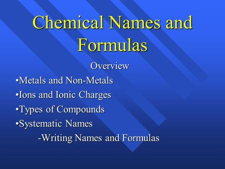Chemical Names and Formulas Overview Metals and Non-Metals Ions and Ionic Charges Types of Compounds Systematic Names -Writing Names and Formulas.