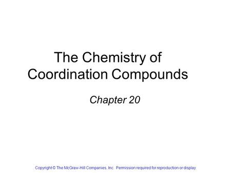 The Chemistry of Coordination Compounds Chapter 20 Copyright © The McGraw-Hill Companies, Inc. Permission required for reproduction or display.