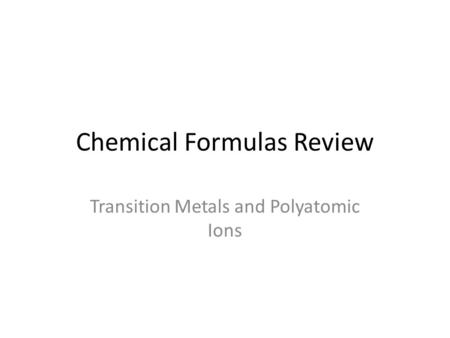 Chemical Formulas Review Transition Metals and Polyatomic Ions.