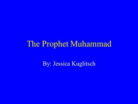 "The Prophet Muhammad By: Jessica Kuglitsch. Muhammad's Beginning Born 570 CE City of Mecca Arabia Name means ""highly praised"" Real name ten words long."