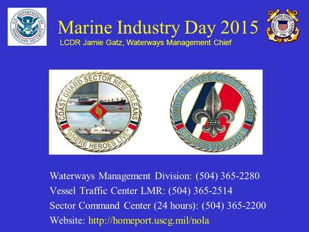 Marine Industry Day 2015 Waterways Management Division: (504) 365-2280 Vessel Traffic Center LMR: (504) 365-2514 Sector Command Center (24 hours): (504)