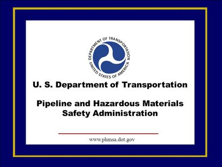 U. S. Department of Transportation Pipeline and Hazardous Materials Safety Administration www.phmsa.dot.gov.