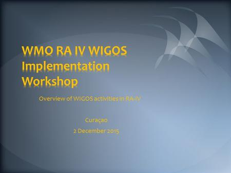 Overview of WIGOS activities in RA-IV Curaçao 2 December 2015.