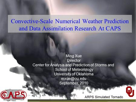 Convective-Scale Numerical Weather Prediction and Data Assimilation Research At CAPS Ming Xue Director Center for Analysis and Prediction of Storms and.