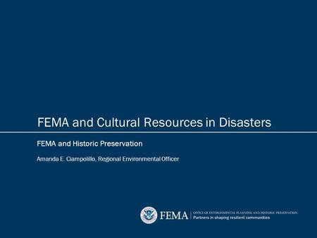 FEMA and Historic Preservation Amanda E. Ciampolillo, Regional Environmental Officer FEMA and Cultural Resources in Disasters.