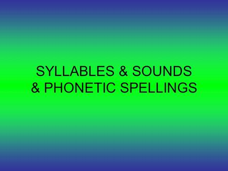 SYLLABLES & SOUNDS & PHONETIC SPELLINGS