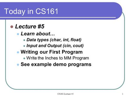 Today in CS161 Lecture #5 Learn about… Data types (char, int, float) Input and Output (cin, cout) Writing our First Program Write the Inches to MM Program.